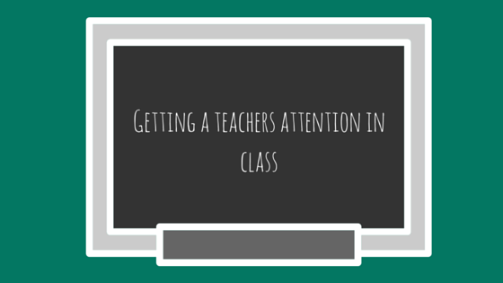 Getting a teachers attention in class social guide