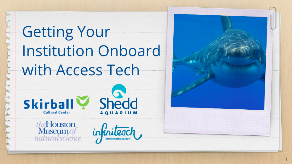 "Presentation slide titled ""Getting Your Institution onboard with access tech"" above Skirball, Shedd, Houston Museum of Natural Science, and Infiniteach's logos. A photo of a shark is shown opposite."