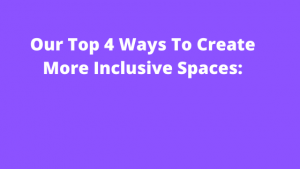 Our Top 4 ways to create more inclusive spaces: